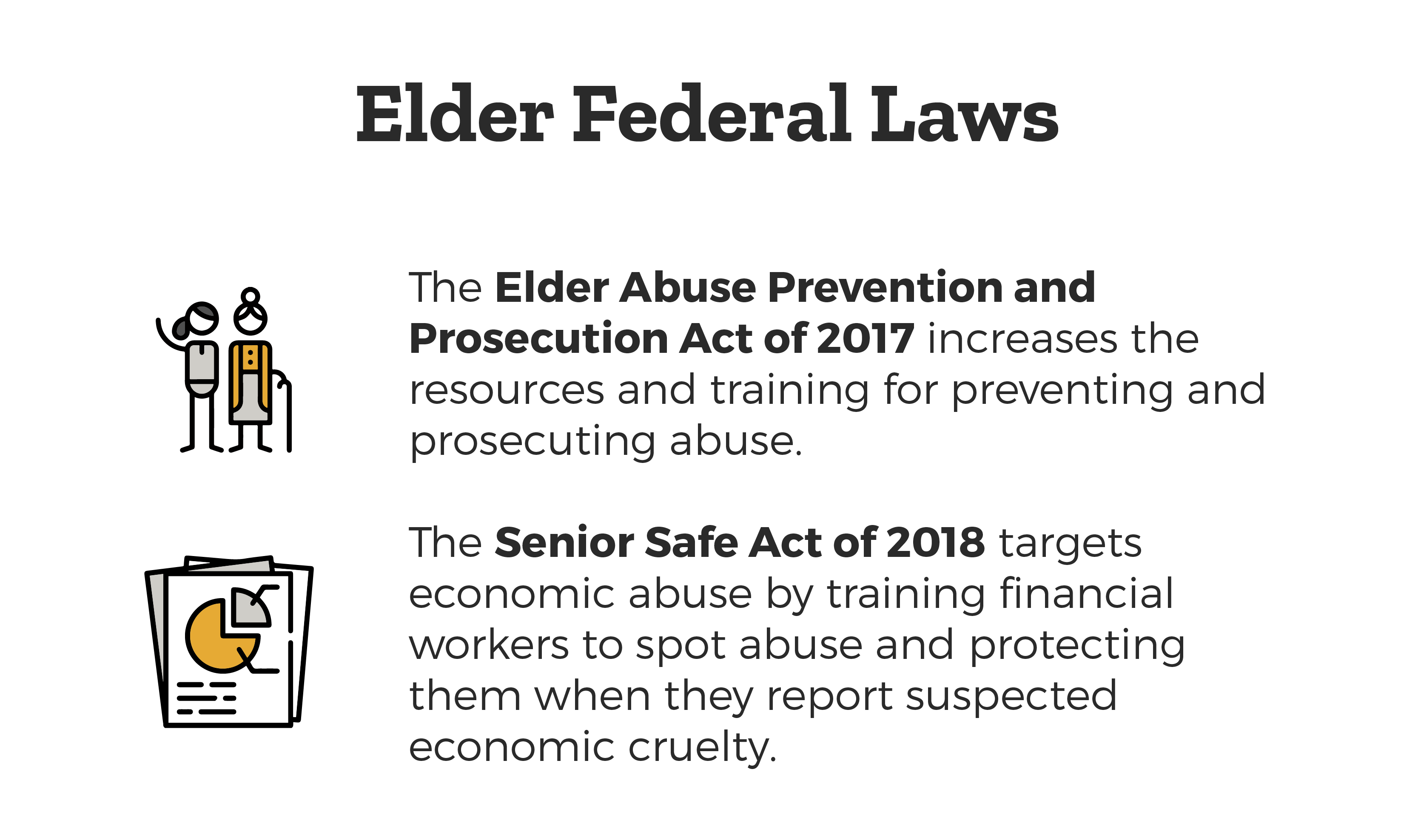 Elder Federal Laws - Elder Abuse Prevention and Prosecution Act of 2017  which increases the resources and training for preventing and prosecuting abuse and the Senior Safe Act of 2018 targets economic abuse by training financial workers to spot abuse and protecting them when they report suspected economic cruelty.