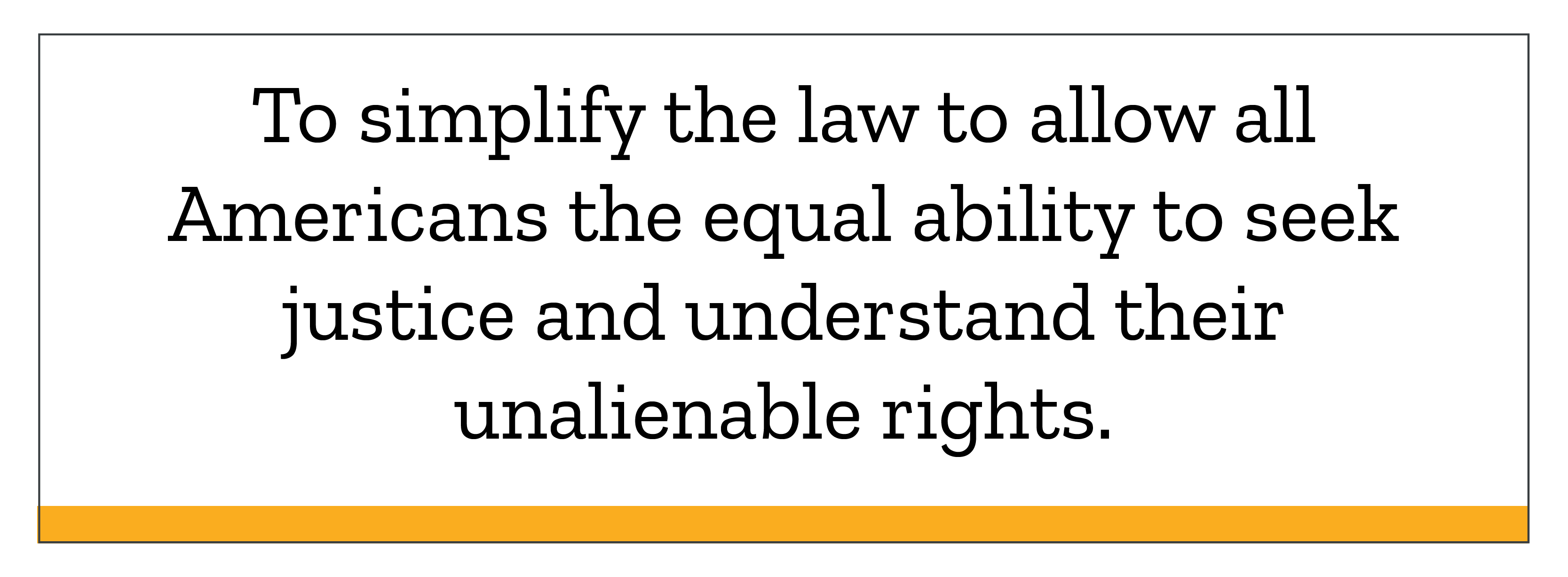 To simplify the law to allow all Americans the equal ability to seek justice and understand their unalienable rights.